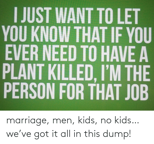 Marriage: marriage, men, kids, no kids…we've got it all in this dump!
