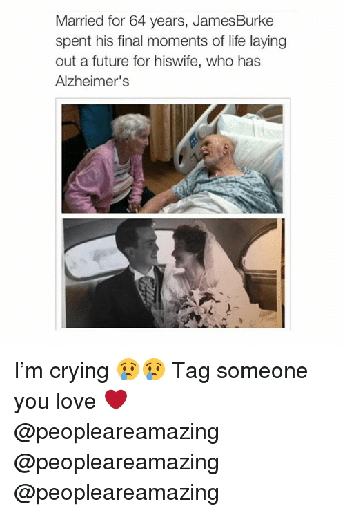 Crying, Future, and Life: Married for 64 years, James Burke  spent his final moments of life laying  out a future for hiswife, who has  Alzheimer's I'm crying 😢😢 Tag someone you love ❤️ @peopleareamazing @peopleareamazing @peopleareamazing