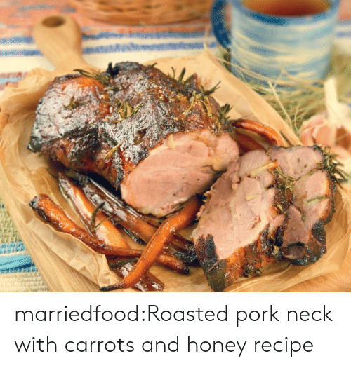 Tumblr, Blog, and Com: marriedfood:Roasted pork neck with carrots and honey recipe