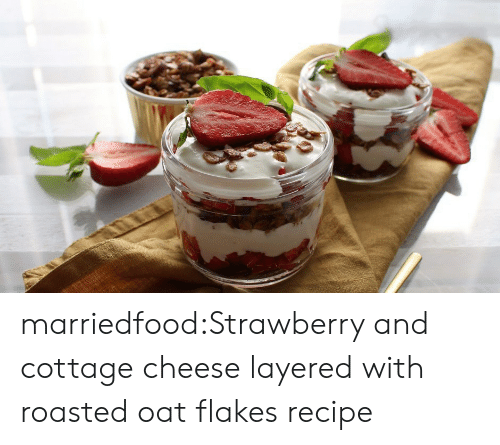 Tumblr, Blog, and Com: marriedfood:Strawberry and cottage cheese layered with roasted oat flakesrecipe
