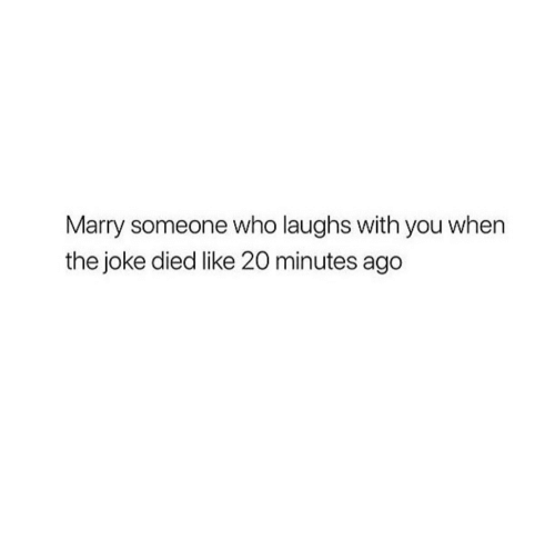 Who, You, and Joke: Marry someone who laughs with you when  the joke died like 20 minutes ago
