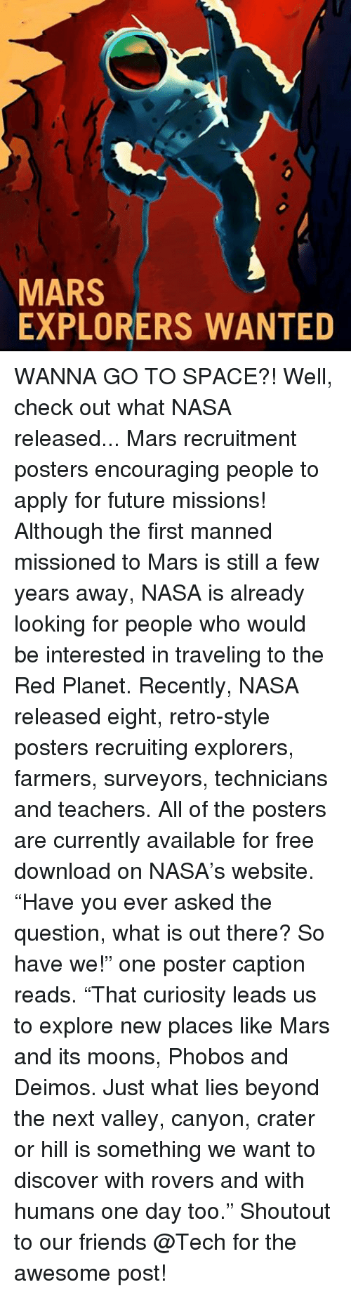 """explorers: MARS  EXPLORERS WANTED WANNA GO TO SPACE?! Well, check out what NASA released... Mars recruitment posters encouraging people to apply for future missions! Although the first manned missioned to Mars is still a few years away, NASA is already looking for people who would be interested in traveling to the Red Planet. Recently, NASA released eight, retro-style posters recruiting explorers, farmers, surveyors, technicians and teachers. All of the posters are currently available for free download on NASA's website. """"Have you ever asked the question, what is out there? So have we!"""" one poster caption reads. """"That curiosity leads us to explore new places like Mars and its moons, Phobos and Deimos. Just what lies beyond the next valley, canyon, crater or hill is something we want to discover with rovers and with humans one day too."""" Shoutout to our friends @Tech for the awesome post!"""