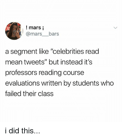 "mean tweets: ! mars i  @mars__bars  a segment like ""celebrities read  mean tweets"" but instead it's  professors reading course  evaluations written by students who  failed their class i did this..."