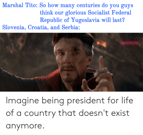 Life, Reddit, and Croatia: Marshal Tito: So how many centuries do you guys  think our glorious Socialist Federal  Republic of Yugoslavia will last?  Slovenia, Croatia, and Serbia:  u/babydoll_bd  First uploaded on Reddit Imagine being president for life of a country that doesn't exist anymore.