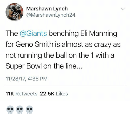 Geno Smith: Marshawn Lynch  @MarshawnLynch24  The @Giants benching Eli Manning  for Geno Smith is almost as crazy as  not running the ball on the 1 with a  Super Bowl on the line..  11/28/17, 4:35 PM  IR  11K Retweets 22.5K Likes 💀💀💀