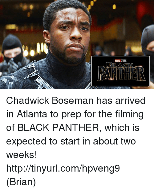 chadwicks: MARSTins  LE Chadwick Boseman has arrived in Atlanta to prep for the filming of BLACK PANTHER, which is expected to start in about two weeks!  http://tinyurl.com/hpveng9  (Brian)