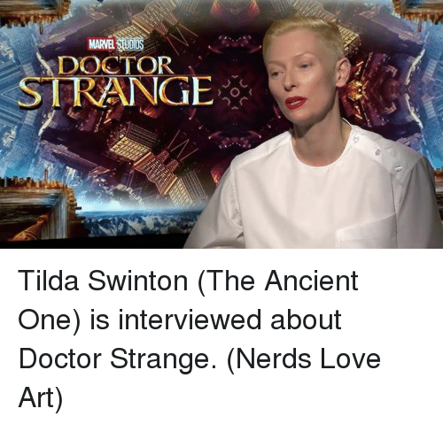 Memes, Nerd, and 🤖: MARTEL  DOCTOR  STRANGE Tilda Swinton (The Ancient One) is interviewed about Doctor Strange.  (Nerds Love Art)