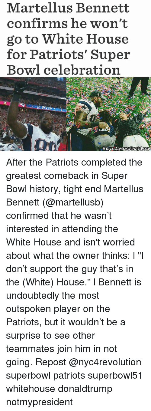 "martellus bennett: Martellus Bennett  confirms he won't  go to White House  for Patriots' Super  Bowl celebration After the Patriots completed the greatest comeback in Super Bowl history, tight end Martellus Bennett (@martellusb) confirmed that he wasn't interested in attending the White House and isn't worried about what the owner thinks: l ""I don't support the guy that's in the (White) House."" l Bennett is undoubtedly the most outspoken player on the Patriots, but it wouldn't be a surprise to see other teammates join him in not going. Repost @nyc4revolution superbowl patriots superbowl51 whitehouse donaldtrump notmypresident"