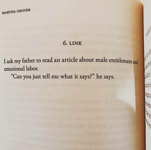 "Link, Ask, and Can: MARTHA GROVER  6. LINK  I ask my father to read an article about male entitlement and  emotional labor.  ""Can you just tell me what it says?"" he says."