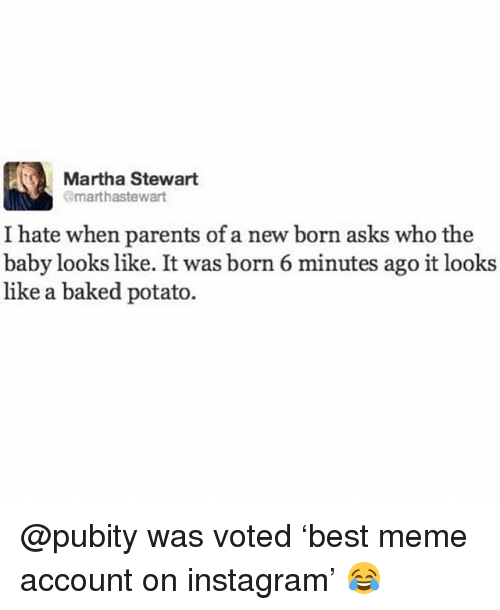 Baked, Funny, and Instagram: Martha Stewart  marthastewart  I hate when parents of a new born asks who the  baby looks like. It was born 6 minutes ago it looks  like a baked potato. @pubity was voted 'best meme account on instagram' 😂