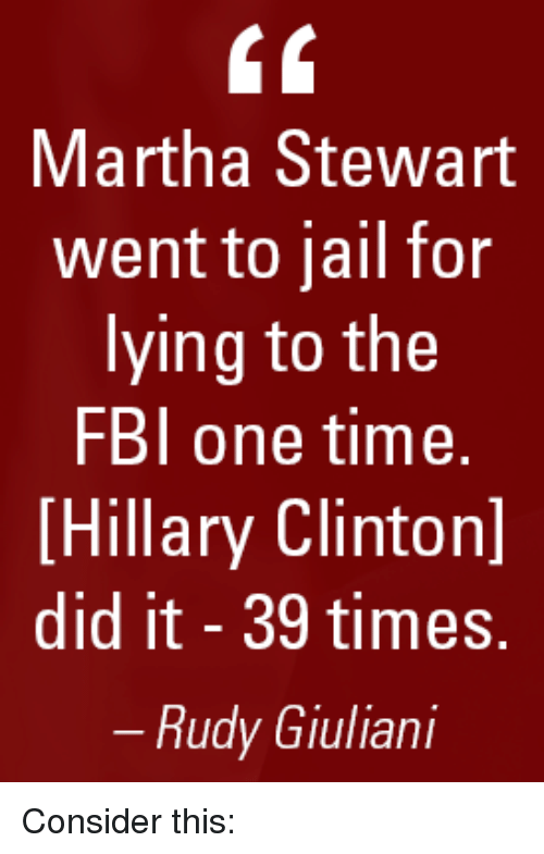 Fbi, Jail, and Memes: Martha Stewart  went to jail for  lying to the  FBI one time.  [Hillary Clintonl  did it 39 times.  Rudy Giuliani Consider this: