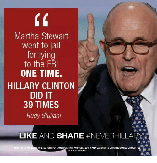 Giuliani: Martha Stewart  went to jail  for lying  to the FBI  ONE TIME.  HILLARY CLINTON  DID IT  39 TIMES  Rudy Giuliani  LIKE  AND SHARE  #NEVERHILLARY  ERATIONS FOR AMERICA, NOT AUTHORIZED BY ANY TEOR CANDIDATE  COMMITTEE  CANDIDA  WWW.SO4A. ORG  LOP