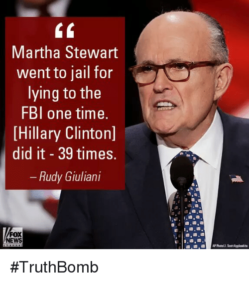 Fbi, Hillary Clinton, and Jail: Martha Stewart  went to jail for  lying to the  FBI one time.  [Hillary Clinton]  did it 39 times.  Rudy Giuliani  FOX  EWS #TruthBomb