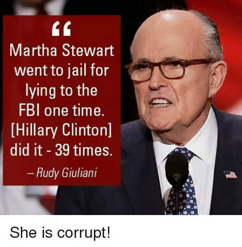 Giuliani: Martha Stewart  went to jail for  lying to the  FBI one time.  Hillary Clinton]  did it 39 times.  Rudy Giuliani She is corrupt!