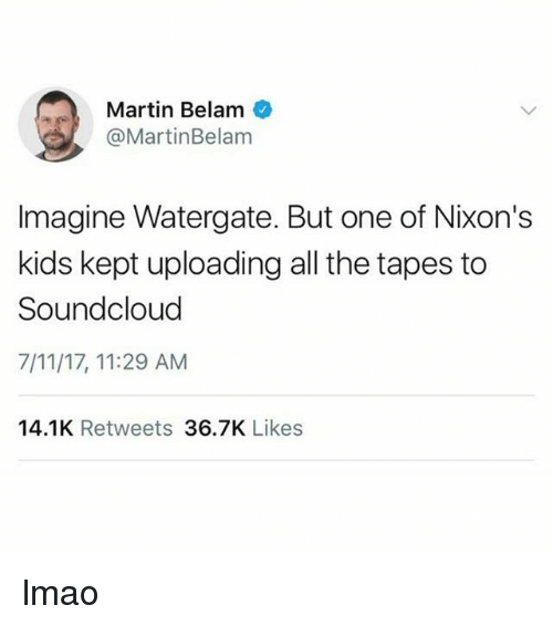 7/11, Lmao, and Martin: Martin Belam  @MartinBelam  Imagine Watergate. But one of Nixon's  kids kept uploading all the tapes to  Soundcloud  7/11/17, 11:29 AM  14.1K Retweets 36.7K Likes lmao
