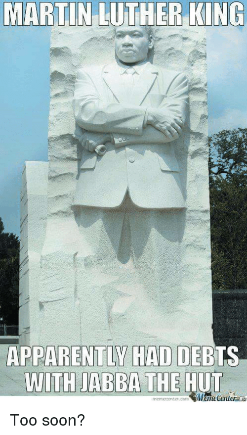 Apparently, Martin, and Soon...: MARTIN  LUTHER  KING  APPARENTLY HAD DEBTS  memecenter.comMemeCenter Too soon?