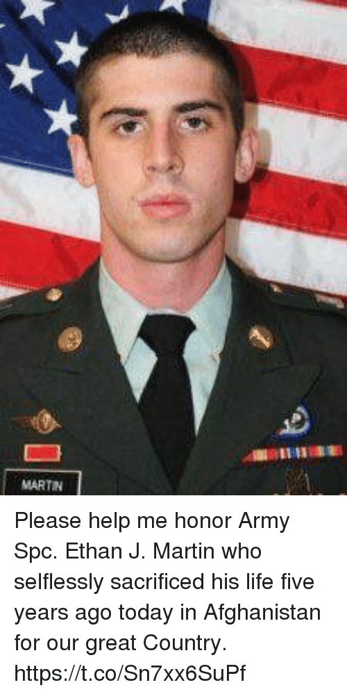 Life, Martin, and Memes: MARTIN Please help me honor Army Spc. Ethan J. Martin who selflessly sacrificed his life five years ago today in Afghanistan for our great Country. https://t.co/Sn7xx6SuPf