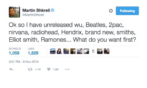 Martin, Martin Shkreli, and Nirvana: Martin Shkreli  Following  @Martin Shkreli  Ok so I have unreleased wu, Beatles, 2pac,  nirvana, radiohead, Hendrix, brand new, smiths  Elliot Smith, Ramones... What do you want first?  RETWEETS  LIKES  1,059 1,829  3:01 PM 9 Nov 2016  t R 1.1K 1.8K