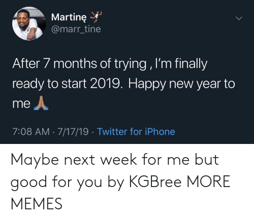 After 7: Martine  @marr_tine  After 7 months of trying , I'm finally  ready to start 2019. Happy new year to  me  7:08 AM 7/17/19 Twitter for iPhone Maybe next week for me but good for you by KGBree MORE MEMES