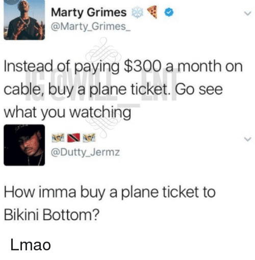Lmao, Memes, and Bikini Bottom: Marty Grimeso  @Marty. Grimes  Instead of paying $300 a month on  cable, buy a plane ticket. Go see  what you watching  @Dutty_ Jermz  How imma buy a plane ticket to  Bikini Bottom? Lmao