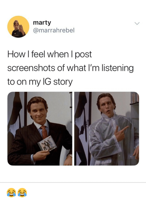 Memes, Screenshots, and 🤖: marty  @marrahrebel  How I feel when I post  screenshots of what I'm listening  to on my IG story 😂😂