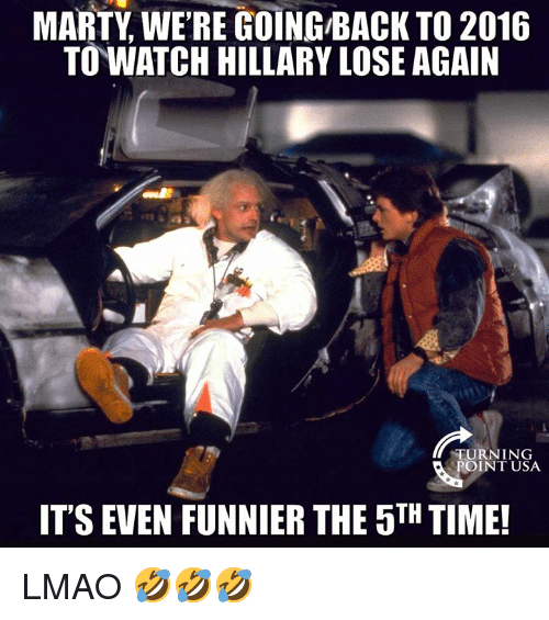 Lmao, Memes, and Time: MARTY WERE GOING BACK TO 2016  TO WATCH HILLARY LOSE AGAIN  TURN 1 NG  OINT USA  ITS EVEN FUNNIER THE 5TH TIME! LMAO 🤣🤣🤣