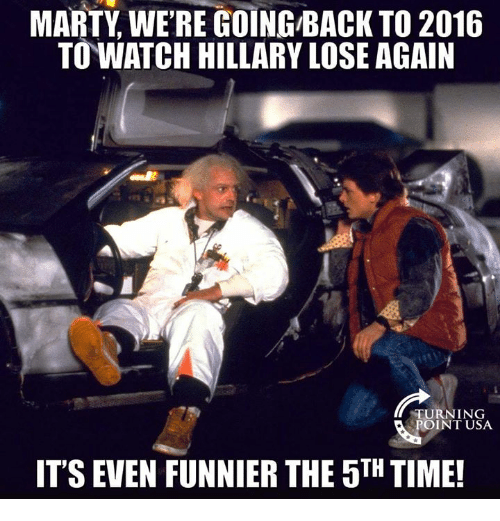 Memes, Time, and Watch: MARTY WE'RE GOING-BACK TO 2016  TO WATCH HILLARY LOSE AGAIN  TURNING  POINT USA  ITS EVEN FUNNIER THE 5TH TIME!
