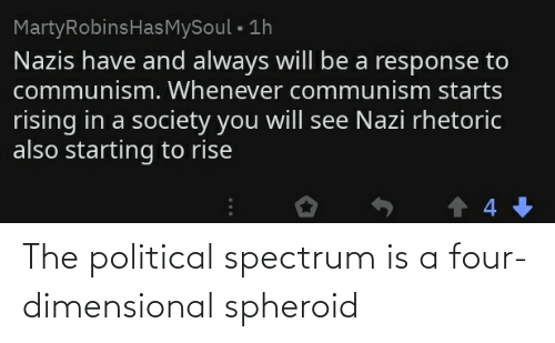 Four Dimensional: MartyRobinsHasMySoul • 1h  Nazis have and always will be a response to  communism. Whenever communism starts  rising in a society you will see Nazi rhetoric  also starting to rise The political spectrum is a four-dimensional spheroid