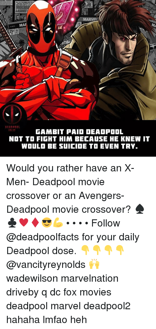 Memes, Movies, and Would You Rather: . . MARVE  MAP  25e 96THE  RCT  GAMBIT PAIO DEADPOOL  NOT TO FIGHT HIM BECAUSE HE KNEW IT  WOULD BE SUICIDE TO EVEN TRY. Would you rather have an X-Men- Deadpool movie crossover or an Avengers- Deadpool movie crossover? ♠️♣️♥️♦️😎💪 • • • • Follow @deadpoolfacts for your daily Deadpool dose. 👇👇👇👇 @vancityreynolds 🙌 wadewilson marvelnation driveby q dc fox movies deadpool marvel deadpool2 hahaha lmfao heh