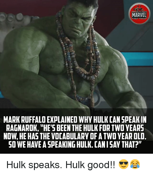 "Memes, Hulk, and Mark Ruffalo: MARVEL  ACT FICE  MARK RUFFALO EXPLAINED WHY HULK CAN SPEAK IN  RAGNAROK, ""HE'S BEEN THE HULK FOR TWO YEARS  NOW, HE HAS THE VOCABULARY OF A TWO YEAR OLD.  SO WE HAVE A SPEAKING HULK. CANISAY THAT? Hulk speaks. Hulk good!! 😎😂"