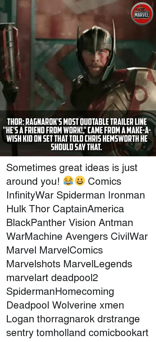 """Chris Hemsworth, Memes, and Wolverine: MARVEL  ACT FICES  THOR: RAGNAROK'S MOST QUOTABLE TRAILER LINE  """"HE'S A FRIEND FROM WORK!, CAME FROM A MAKE-A-  WISH KID ON SET THAT TOLD CHRIS HEMSWORTH HE  SHOULD SAY THAT.  9 Sometimes great ideas is just around you! 😂😀 Comics InfinityWar Spiderman Ironman Hulk Thor CaptainAmerica BlackPanther Vision Antman WarMachine Avengers CivilWar Marvel MarvelComics Marvelshots MarvelLegends marvelart deadpool2 SpidermanHomecoming Deadpool Wolverine xmen Logan thorragnarok drstrange sentry tomholland comicbookart"""