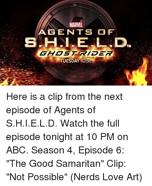 "Abc, Ghost Rider , and Love: MARVEL.  AGENTS OF  GHOST RIDER  TUESDAY 1019C Here is a clip from the next episode of Agents of S.H.I.E.L.D. Watch the full episode tonight at 10 PM on ABC.  Season 4, Episode 6: ""The Good Samaritan"" Clip: ""Not Possible""  (Nerds Love Art)"
