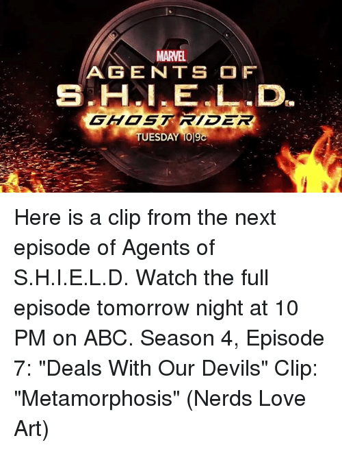 "Abc, Memes, and Nerd: MARVEL.  AGENTS OF  TUESDAY 1019C Here is a clip from the next episode of Agents of S.H.I.E.L.D. Watch the full episode tomorrow night at 10 PM on ABC.  Season 4, Episode 7: ""Deals With Our Devils"" Clip: ""Metamorphosis""  (Nerds Love Art)"