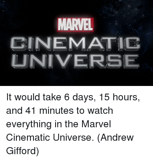 take 6: MARVEL  CINEMATIC  UNIVERSE It would take 6 days, 15 hours, and 41 minutes to watch everything in the Marvel Cinematic Universe.  (Andrew Gifford)