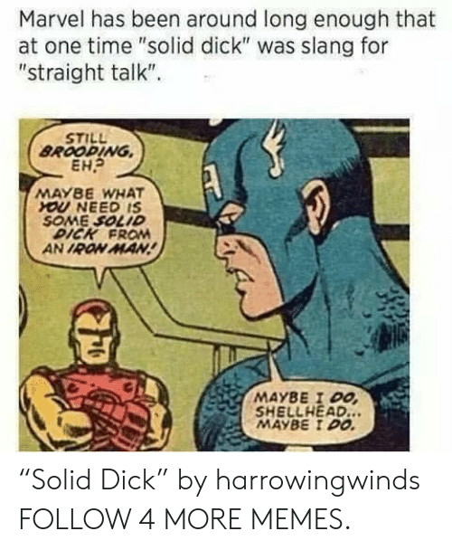 """Dank, Iron Man, and Memes: Marvel has been around long  at one time """"solid dick"""" was slang for  """"straight talk""""  enough that  STILL  BROODING  EH  MAYBE WHAT  YOU NEED IS  SOME SOLID  DICK FRO  AN IRON MAN!  MAYBE I DO  SHELLHEAD..  MAYBE I DO """"Solid Dick"""" by harrowingwinds FOLLOW 4 MORE MEMES."""