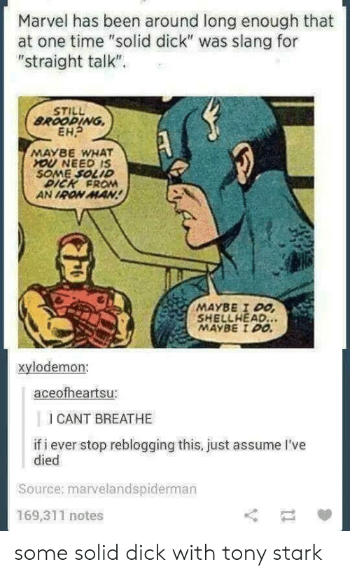 """Iron Man, Dick, and Marvel: Marvel has been around long enough that  at one time """"solid dick"""" was slang for  """"straight talk""""  STILL  BROOPING,  EH  MAYBE WHAT  OU NEED IS  SOME SOLID  DICK FROM  AN IRON MAN  MAYBE I Po  SHELLHEAD.  MAYBE I00  xylodemon:  aceofheartsu:  I CANT BREATHE  if i ever stop reblogging this, just assume I've  died  Source: marvelandspiderman  169,311 notes some solid dick with tony stark"""