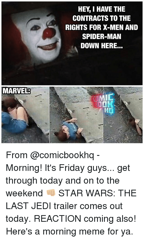 Friday, It's Friday, and Jedi: MARVEL:  HEY I HAVE THE  CONTRACTS TO THE  RIGHTS FOR X-MEN AND  SPIDER-MAN  DOWN HERE...  MIC From @comicbookhq - Morning! It's Friday guys... get through today and on to the weekend 👊🏼 STAR WARS: THE LAST JEDI trailer comes out today. REACTION coming also! Here's a morning meme for ya.