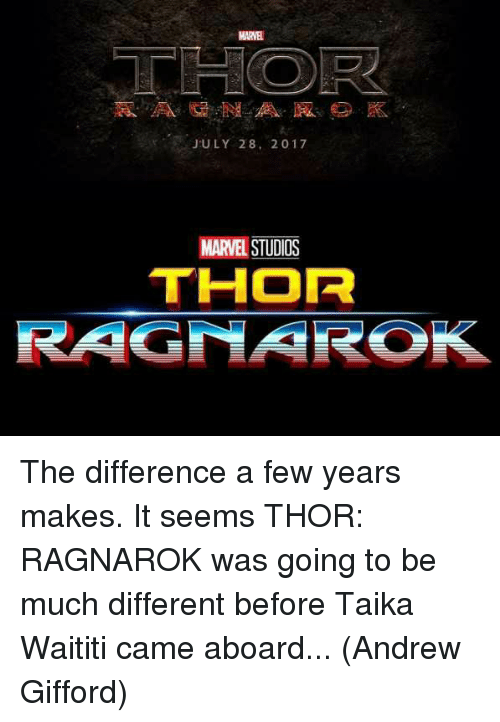 Memes, Marvel, and Thor: MARVEL  JULY 28, 2017  MARVEL STUDIOS  THOR  RAGMARO The difference a few years makes. It seems THOR: RAGNAROK was going to be much different before Taika Waititi came aboard...  (Andrew Gifford)