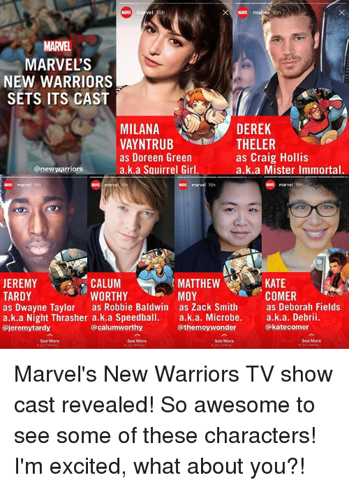 Memes, Craig, and Girl: MARVEL  MARVEL'S  NEW WARRIORS  SETS ITS CAST  DEREK  MILANA  VAYNTRUB  as Doreen Green  a.k.a Squirrel Girl.  THELER  as Craig Hollis  a.k.a Mister Immortal.  @newwarriors  N marvel 15h  waa marvel 15h  marvel 15h  CALUM  WORTHY  MATTHEW  MOY  KATE  COMER  JEREMY  TARDY  as Dwayne Taylor as Robbie Baldwin as Zack Smithas Deborah Fields  a.k.a Night Thrasher a.k.a Speedball. a.k.a. Microbe. a.k.a. Debrii.  @jeremytardy  @calumworthy  @themoywonder  @katecomer  See More  See More  See More  See More Marvel's New Warriors TV show cast revealed! So awesome to see some of these characters! I'm excited, what about you?!