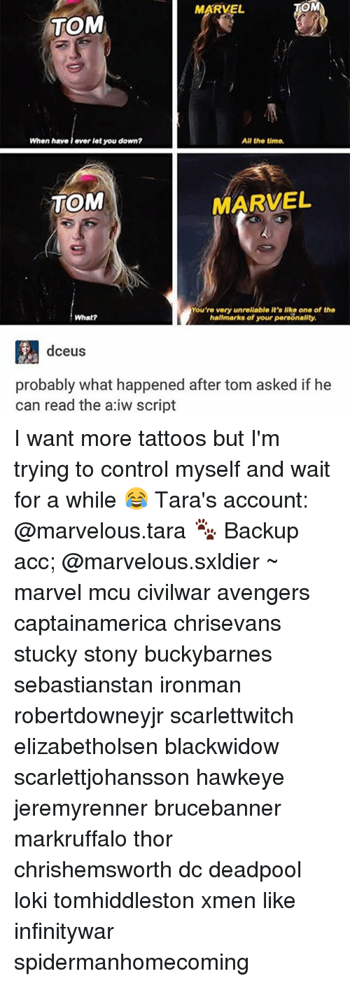Memes, Tattoos, and Deadpool: MARVEL  OM  TOM  When have l ever let you down?  All the time.  TOM  MARVEL  You're very unrelable it's like one of the  hallmarks of your personality  What?  dceus  probably what happened after tom asked if he  can read the a:iw script I want more tattoos but I'm trying to control myself and wait for a while 😂 Tara's account: @marvelous.tara 🐾 Backup acc; @marvelous.sxldier ~ marvel mcu civilwar avengers captainamerica chrisevans stucky stony buckybarnes sebastianstan ironman robertdowneyjr scarlettwitch elizabetholsen blackwidow scarlettjohansson hawkeye jeremyrenner brucebanner markruffalo thor chrishemsworth dc deadpool loki tomhiddleston xmen like infinitywar spidermanhomecoming