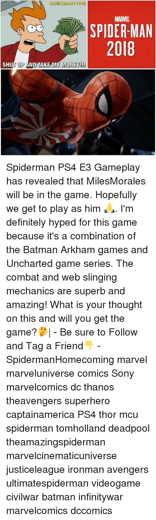 Shut Up And Take: MARVEL  SPIDER-MAN  2018  SHUT UP AND TAKE MY MONEY! Spiderman PS4 E3 Gameplay has revealed that MilesMorales will be in the game. Hopefully we get to play as him 🙏. I'm definitely hyped for this game because it's a combination of the Batman Arkham games and Uncharted game series. The combat and web slinging mechanics are superb and amazing! What is your thought on this and will you get the game?🤔| - Be sure to Follow and Tag a Friend👇 - SpidermanHomecoming marvel marveluniverse comics Sony marvelcomics dc thanos theavengers superhero captainamerica PS4 thor mcu spiderman tomholland deadpool theamazingspiderman marvelcinematicuniverse justiceleague ironman avengers ultimatespiderman videogame civilwar batman infinitywar marvelcomics dccomics