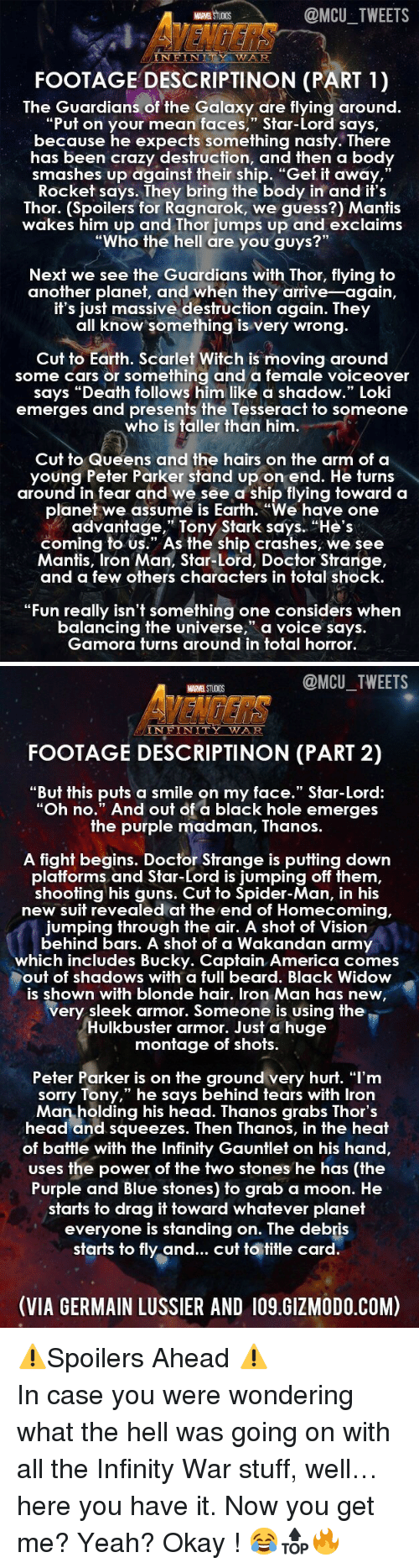 """squeezes: MARVEL STUCIDS  @MCU TWEETS  AVENGERS  FOOTAGE DESCRIPTINON (PART 1)  NFIN  TY WA  The Guardians of the Galaxy are flying around.  """"Put on your mean faces,"""" Star-Lord says,  because he expects something nast  y. There  has been crazy destruction, and then a body  smashes up against their ship. """"Get it away,  Rocket says. They bring the body in and it's  Thor. (Spoilers for Ragnarok, we guess?) Mantis  wakes him up and Thor jumps up and exclaims  """"Wh ?""""  91  o the hell are you guys  Next we see the Guardians with Thor, flying to  another planet, and when they arrive-again,  If s jUsf massive desfruction again. They  all know something is very wrong.  Cut to Earth. Scarlet Witch is moving around  some cars or something and a female voiceover  says """"Death follows him like a shadow."""" Loki  emerges and presents the Tesseracf to someone  who is taller than him  Cut to Queens and the hairs on the arm of a  young Peter Parker stand up on end. He turns  around in fear and we see a ship flying toward a  planet we assume is Earth. """"We have one  advantage,"""" Tony Stark says. """"He's  coming to us."""" As the ship crashes, we see  Mantis, Iron Man, Star-Lord, Doctor Strange,  and a few others characters in total shock  """"Fun really isn't something one considers when  balancing the universe, a voice says.  Gamora furns around in fofal horror.   @MCU_TWEETS  MARVEL STUDIOS  VENDERS '  INFINITY WAR  FOOTAGE DESCRIPTINON (PART 2)  """"But this puts a smile on my face."""" Star-Lord:  """"Oh no."""" And out of a black hole emerges  he purple madman, Thanos.  A fight begins. Doctor Strange is putting down  platforms  and Star-Lord is jumping off them  shooting his guns. Cut to Spider-Man, in his  new suit revealed at the end of Homecoming,  jumping through the air. A shot of Vision  behind bars. A shot of a Wakandan army  which includes Bucky. Captain America comes  out of shadows with a full beard. Black Widow  is shown with blonde hair. Iron Man has new  very sleek armor. Someone is using th"""