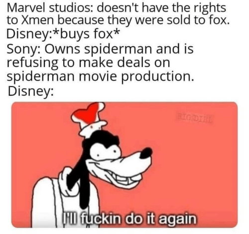 Disney, Do It Again, and Sony: Marvel studios: doesn't have the rights  to Xmen because they were sold to fox.  Disney:*buys fox*  Sony: Owns spiderman and is  refusing to make deals on  spiderman movie production.  Disney:  BIG DIIL  D fuckin do it again