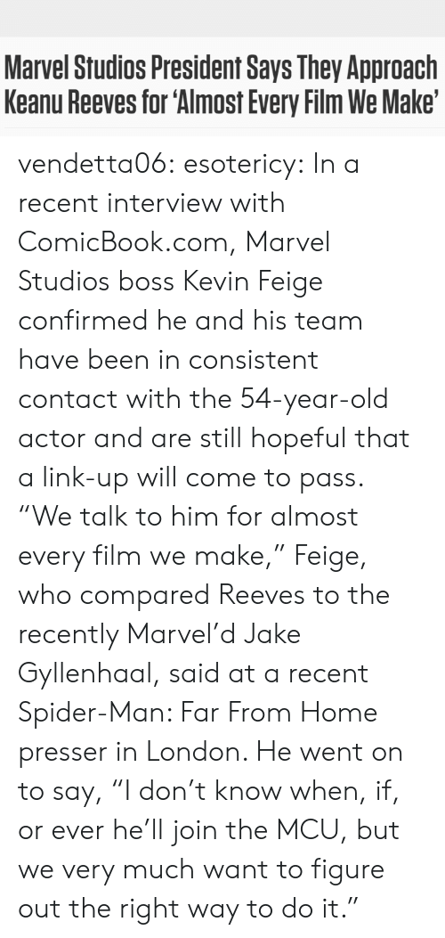 """pop culture: Marvel Studios President Says They Approach  Keanu Reeves for 'Almost Every Film We Make' vendetta06: esotericy:     In a recent interview with ComicBook.com, Marvel Studios boss Kevin Feige confirmed he and his team have been in consistent contact with the 54-year-old actor and are still hopeful that a link-up will come to pass. """"We talk to him for almost every film we make,"""" Feige, who compared Reeves to the recently Marvel'd Jake Gyllenhaal, said at a recent Spider-Man: Far From Home presser in London. He went on to say, """"I don't know when, if, or ever he'll join the MCU, but we very much want to figure out the right way to do it."""""""