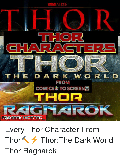 Hipster, Memes, and Marvel: MARVEL STUDIOS  THO R  THOR  CHARACTERS  T H ED A R K W O R L D  FROM  COMICS TO SCREENS  THOR  IG|@GEEK.HIPSTER  一 Every Thor Character From Thor🔨⚡️ Thor:The Dark World Thor:Ragnarok