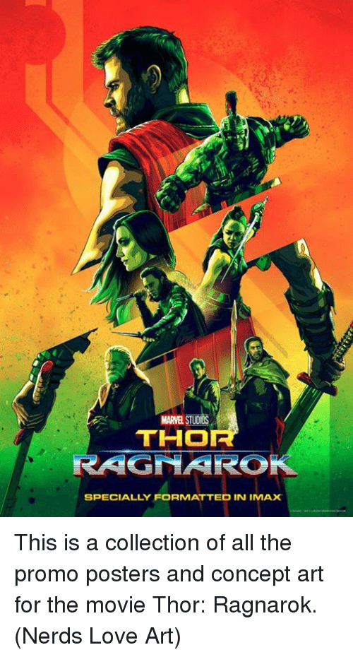 Imax, Love, and Memes: MARVEL STUDIOS  THO  RAGNARO  SPECIALLY FORMATTED IN IMAX This is a collection of all the promo posters and concept art for the movie Thor: Ragnarok.  (Nerds Love Art)