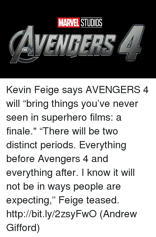 """Memes, Superhero, and Avengers: MARVEL STUDIOS  YENDERS  THE Kevin Feige says AVENGERS 4 will """"bring things you've never seen in superhero films: a finale.""""  """"There will be two distinct periods. Everything before Avengers 4 and everything after. I know it will not be in ways people are expecting,"""" Feige teased. http://bit.ly/2zsyFwO  (Andrew Gifford)"""