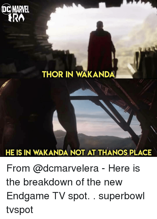 Memes, Marvel, and Superbowl: MARVEL  THOR IN WAKANDA  HE IS IN WAKANDA NOT AT THANOS PLACE From @dcmarvelera - Here is the breakdown of the new Endgame TV spot. . superbowl tvspot