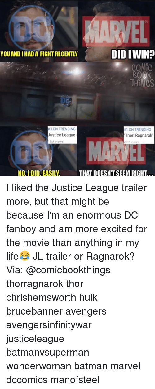 Batman, Life, and Memes: MARVEL  YOUAND IHAD A FIGHT RECENTLY  DID IWIN?  30  THINGS  #3 ON TRENDING  Justice League  18M views  #1 ON TRENDING  Thor: Ragnarok  0M view  VS  MA  THAT DOESNT SEEM RIGHT I liked the Justice League trailer more, but that might be because I'm an enormous DC fanboy and am more excited for the movie than anything in my life😂 JL trailer or Ragnarok? Via: @comicbookthings thorragnarok thor chrishemsworth hulk brucebanner avengers avengersinfinitywar justiceleague batmanvsuperman wonderwoman batman marvel dccomics manofsteel