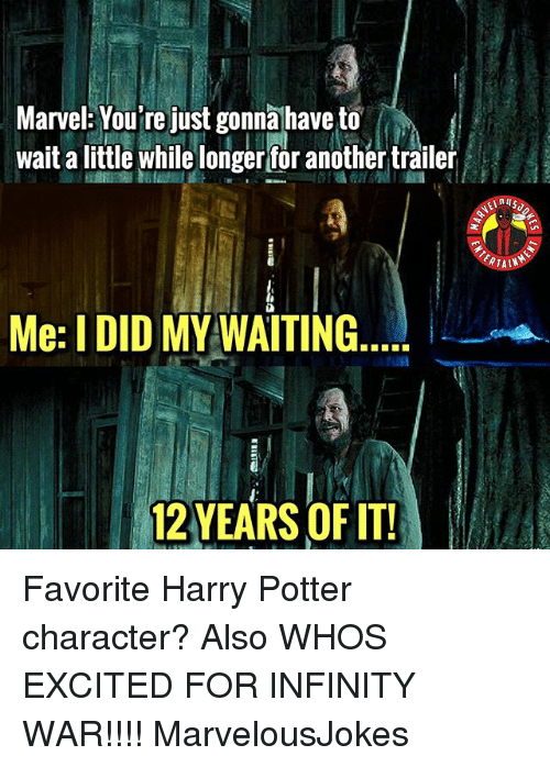 Harry Potter, Memes, and Infinity: Marvel: You're just gonnahave to  wait a little while longer for another trailer  TAIN  Me: I DID MY WAITING  12 YEARS OF IT! Favorite Harry Potter character? Also WHOS EXCITED FOR INFINITY WAR!!!! MarvelousJokes